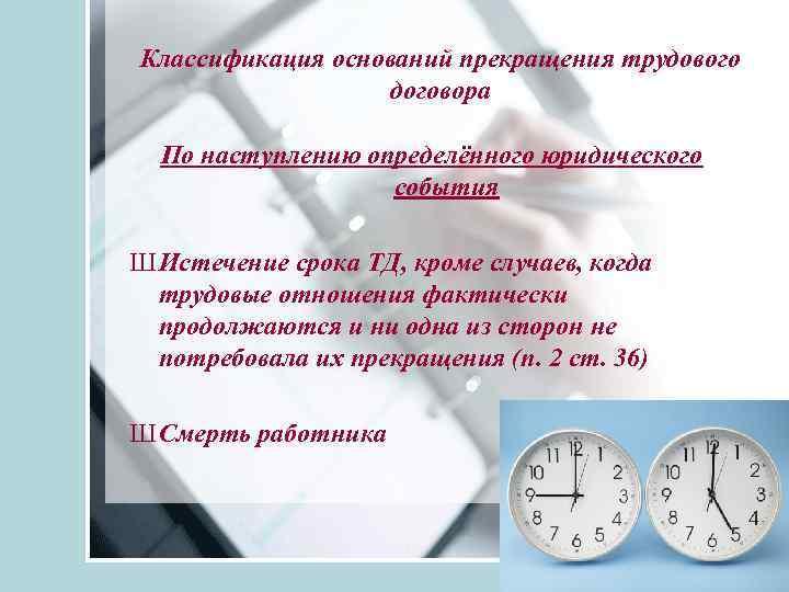 Классификация оснований прекращения трудового договора По наступлению определённого юридического события Ш Истечение срока ТД,
