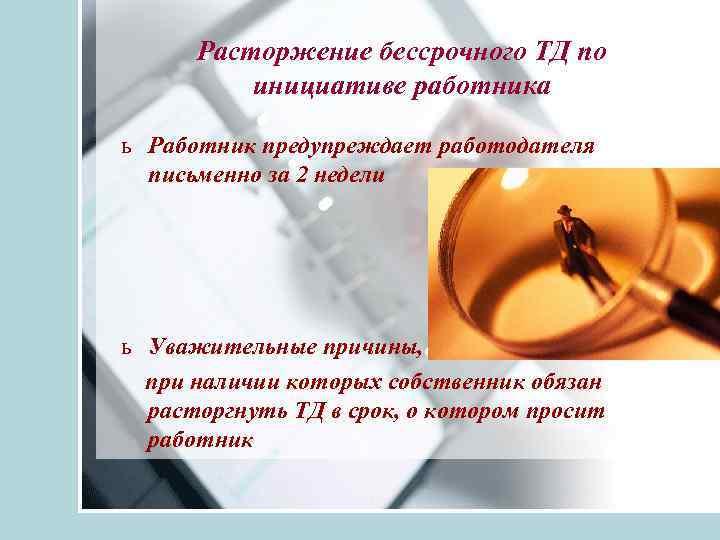 Расторжение бессрочного ТД по инициативе работника ь Работник предупреждает работодателя письменно за 2 недели