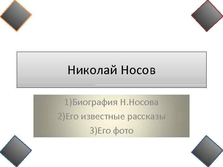 Николай Носов 1)Биография Н. Носова 2)Его известные рассказы 3)Его фото