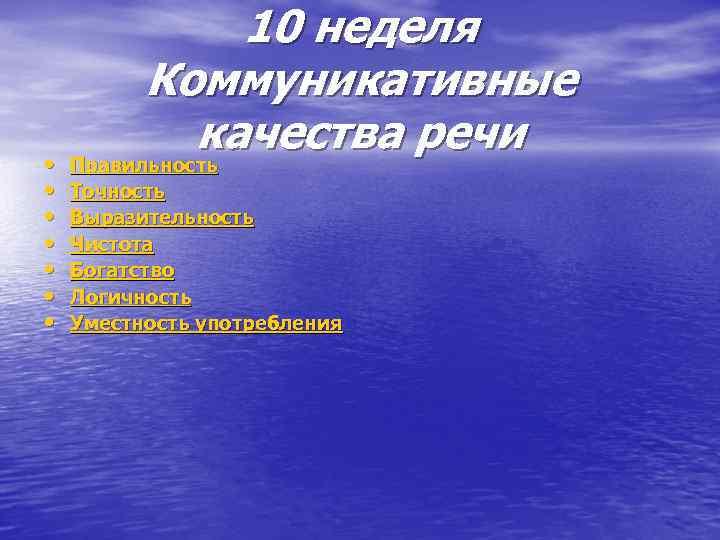 • • 10 неделя Коммуникативные качества речи Правильность Точность Выразительность Чистота Богатство Логичность