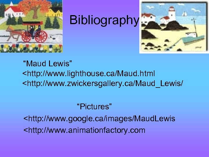 """Bibliography """"Maud Lewis"""" <http: //www. lighthouse. ca/Maud. html <http: //www. zwickersgallery. ca/Maud_Lewis/ """"Pictures"""" <http:"""