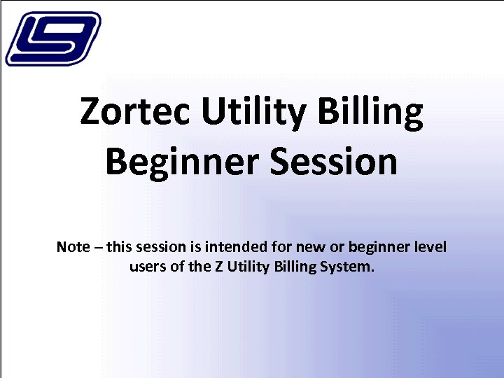 Zortec Utility Billing Beginner Session Note – this session is intended for new or