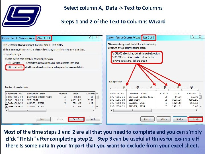 Select column A, Data -> Text to Columns Steps 1 and 2 of the