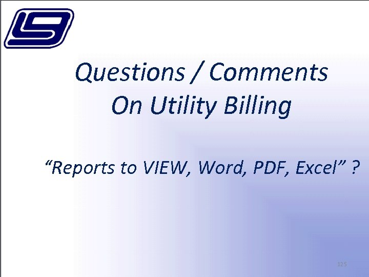 "Questions / Comments On Utility Billing ""Reports to VIEW, Word, PDF, Excel"" ? 125"