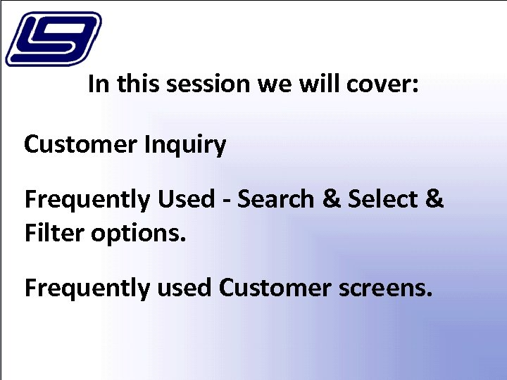 In this session we will cover: Customer Inquiry Frequently Used - Search & Select