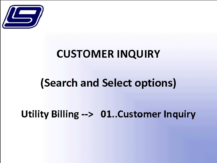 CUSTOMER INQUIRY (Search and Select options) Utility Billing --> 01. . Customer Inquiry