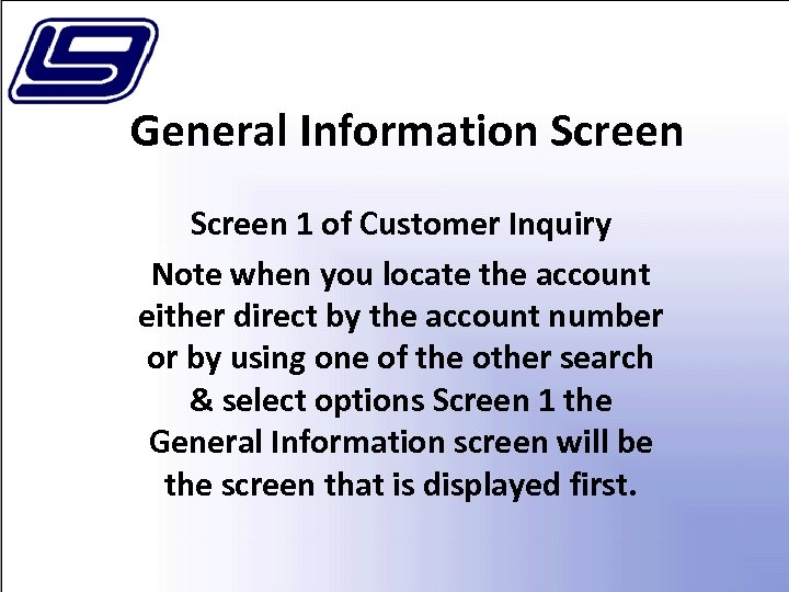 General Information Screen 1 of Customer Inquiry Note when you locate the account either