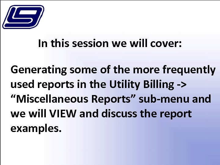 In this session we will cover: Generating some of the more frequently used reports