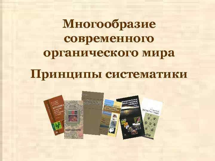 Многообразие современного органического мира Принципы систематики