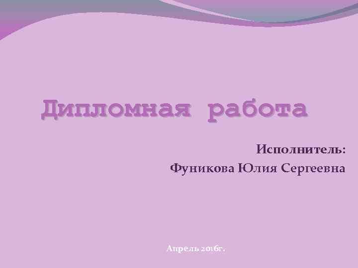 Дипломная работа Исполнитель: Фуникова Юлия Сергеевна Апрель 2016 г.
