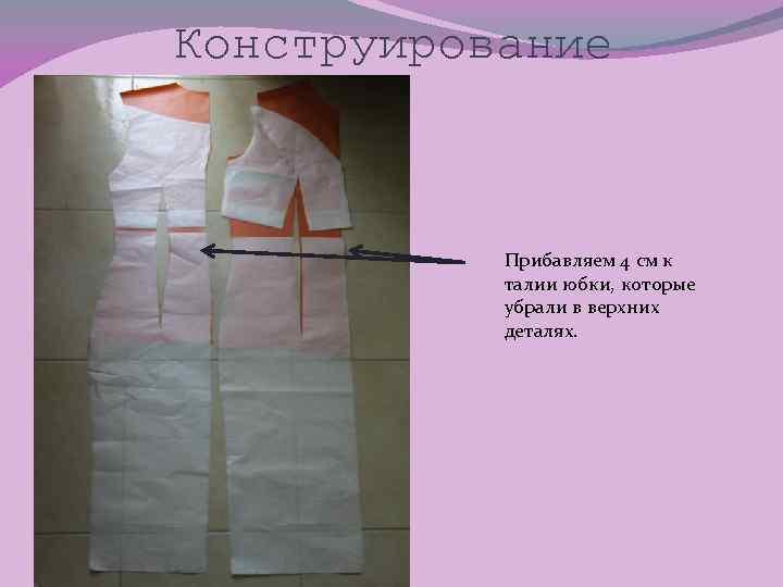Конструирование Прибавляем 4 см к талии юбки, которые убрали в верхних деталях.