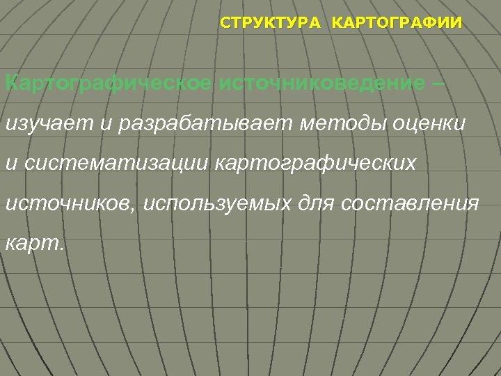 СТРУКТУРА КАРТОГРАФИИ Картографическое источниковедение – изучает и разрабатывает методы оценки и систематизации картографических источников,