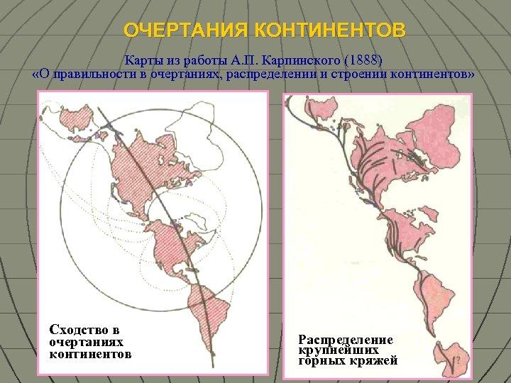 ОЧЕРТАНИЯ КОНТИНЕНТОВ Карты из работы А. П. Карпинского (1888) «О правильности в очертаниях, распределении