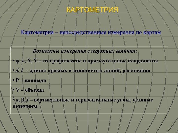 КАРТОМЕТРИЯ Картометрия – непосредственные измерения по картам Возможны измерения следующих величин: • φ, λ,