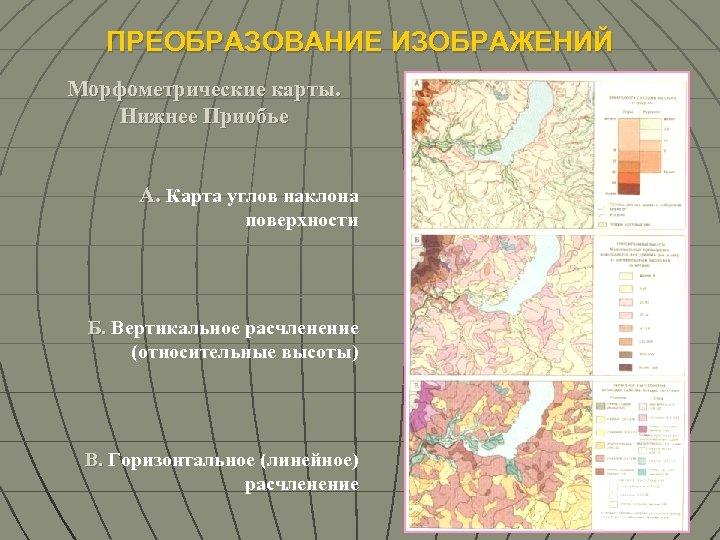 ПРЕОБРАЗОВАНИЕ ИЗОБРАЖЕНИЙ Морфометрические карты. Нижнее Приобье А. Карта углов наклона поверхности Б. Вертикальное расчленение