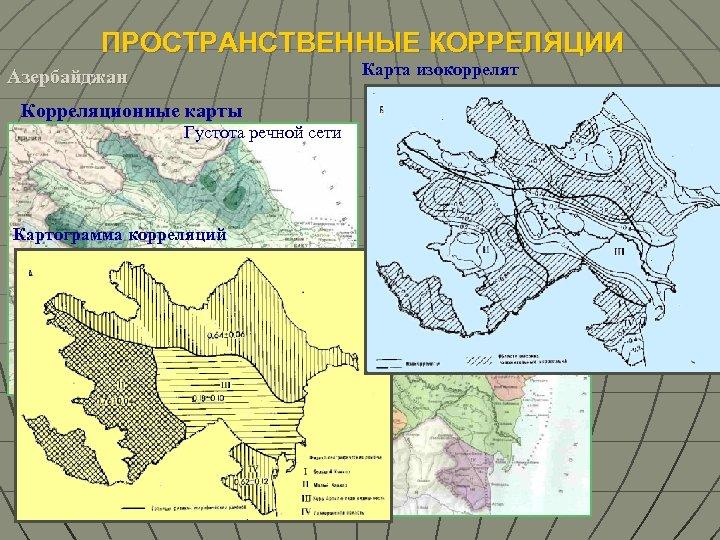 ПРОСТРАНСТВЕННЫЕ КОРРЕЛЯЦИИ Карта изокоррелят Азербайджан Средний годовой сток Корреляционные карты Густота речной сети Картограмма