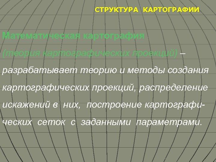 СТРУКТУРА КАРТОГРАФИИ Математическая картография (теория картографических проекций) – разрабатывает теорию и методы создания картографических