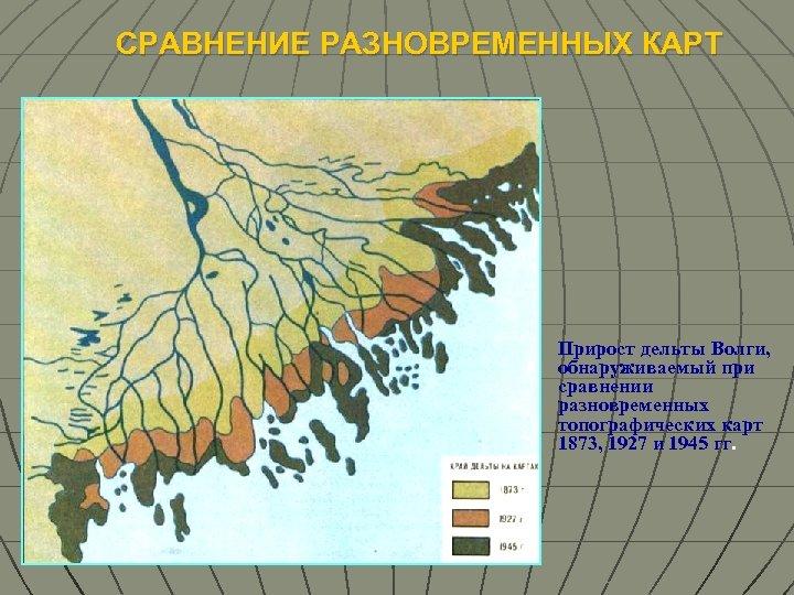 СРАВНЕНИЕ РАЗНОВРЕМЕННЫХ КАРТ Прирост дельты Волги, обнаруживаемый при сравнении разновременных топографических карт 1873, 1927