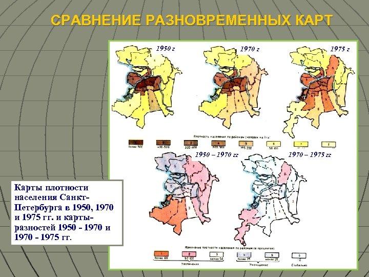 СРАВНЕНИЕ РАЗНОВРЕМЕННЫХ КАРТ 1950 г 1970 г 1950 – 1970 гг Карты плотности населения