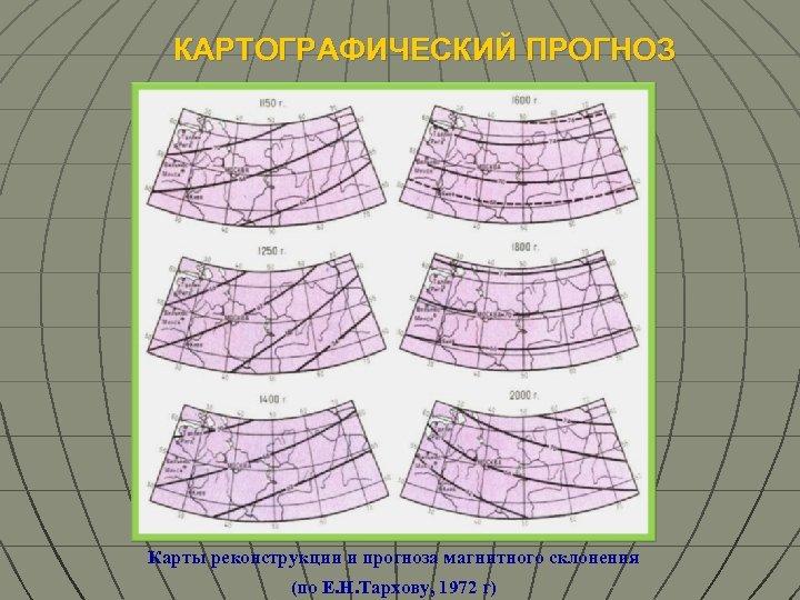 КАРТОГРАФИЧЕСКИЙ ПРОГНОЗ Карты реконструкции и прогноза магнитного склонения (по Е. Н. Тархову, 1972 г)