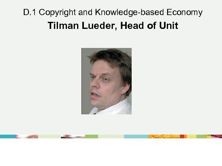 D. 1 Copyright and Knowledge-based Economy Tilman Lueder, Head of Unit DG Internal Market