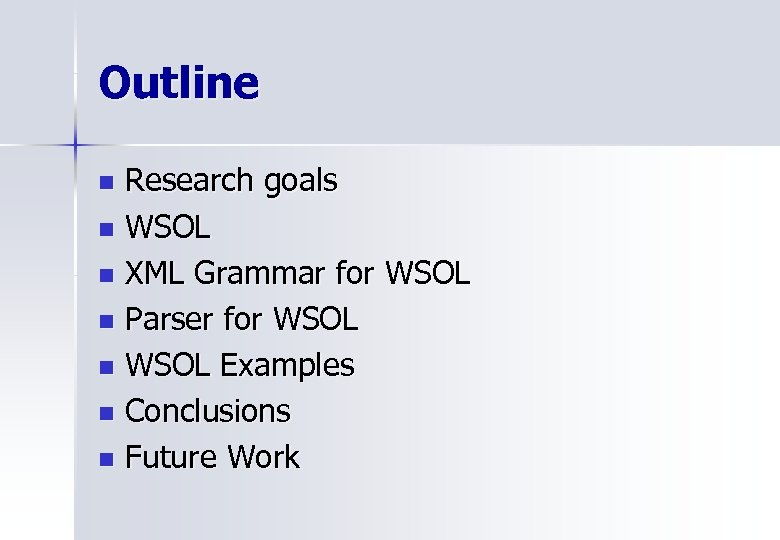 Outline Research goals n WSOL n XML Grammar for WSOL n Parser for WSOL