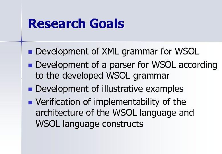 Research Goals Development of XML grammar for WSOL n Development of a parser for