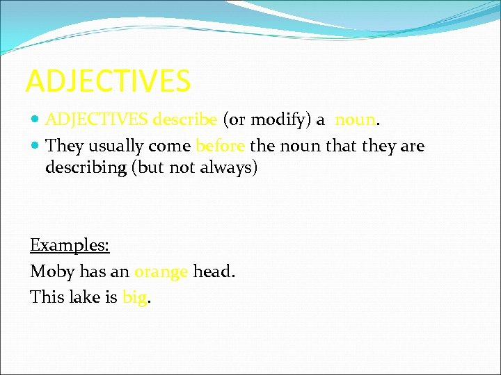 ADJECTIVES describe (or modify) a noun. They usually come before the noun that they