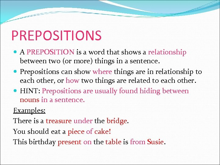 PREPOSITIONS A PREPOSITION is a word that shows a relationship between two (or more)