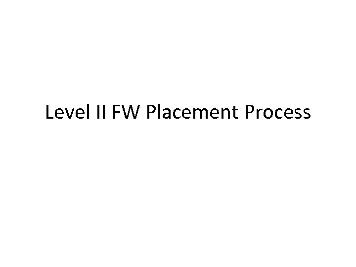 Level II FW Placement Process