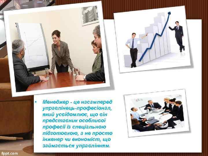 • Менеджер це насамперед управлінець професіонал, який усвідомлює, що він представник особливої професії