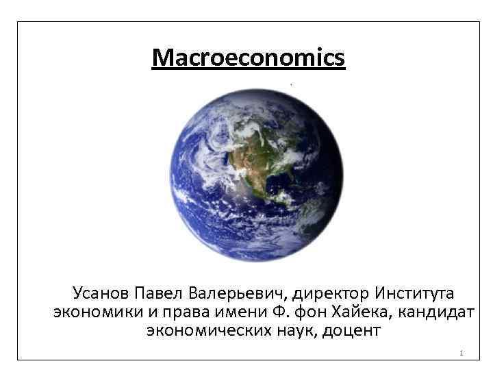 Macroeconomics Усанов Павел Валерьевич, директор Института экономики и права имени Ф. фон Хайека, кандидат