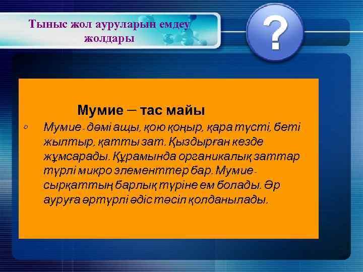 Тыныс жол ауруларын емдеу жолдары Мумие – тас майы • Мумие- дәмі ащы, қою