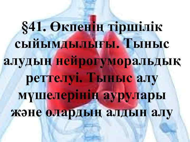 § 41. Өкпенің тіршілік сыйымдылығы. Тыныс алудың нейрогуморальдық реттелуі. Тыныс алу мүшелерінің аурулары және
