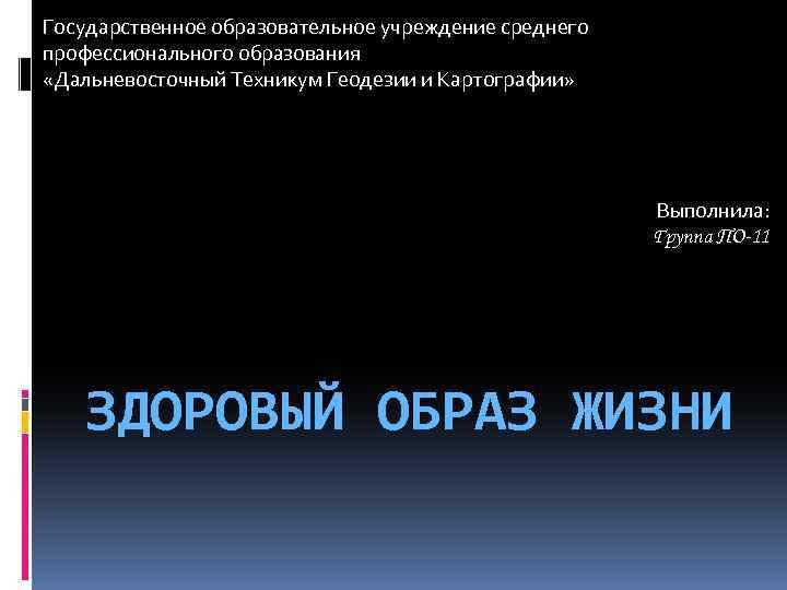 Государственное образовательное учреждение среднего профессионального образования «Дальневосточный Техникум Геодезии и Картографии» Выполнила: Группа ПО-11