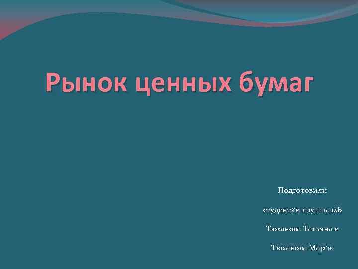 Рынок ценных бумаг Подготовили студентки группы 12 Б Тюханова Татьяна и Тюханова Мария