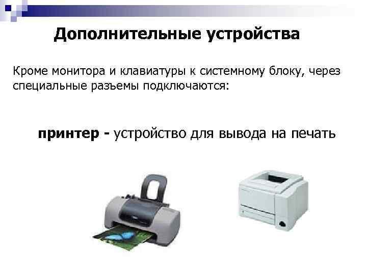 Дополнительные устройства Кроме монитора и клавиатуры к системному блоку, через специальные разъемы подключаются: принтер