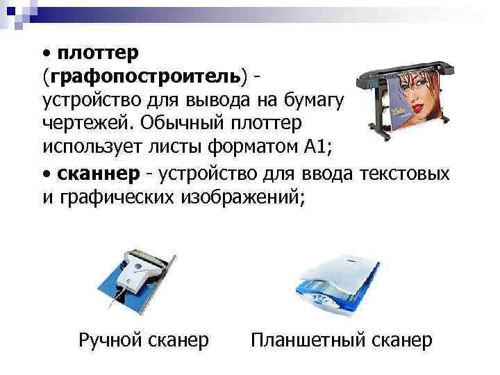 • плоттер (графопостроитель) устройство для вывода на бумагу чертежей. Обычный плоттер использует листы