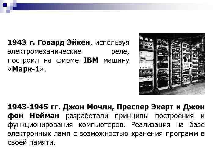 1943 г. Говард Эйкен, используя электромеханические реле, построил на фирме IBM машину «Марк-1» .