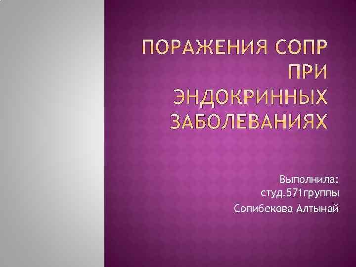 Выполнила: студ. 571 группы Сопибекова Алтынай