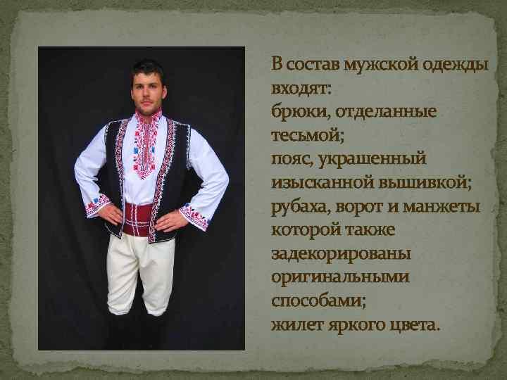 В состав мужской одежды входят: брюки, отделанные тесьмой; пояс, украшенный изысканной вышивкой; рубаха, ворот