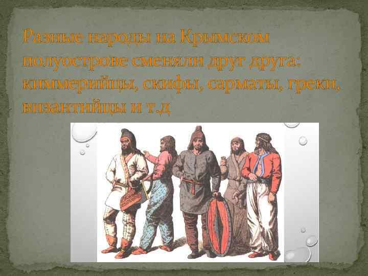 Разные народы на Крымском полуострове сменяли друга: киммерийцы, скифы, сарматы, греки, византийцы и т.