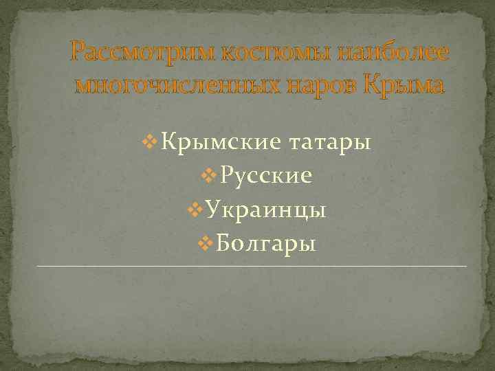 Рассмотрим костюмы наиболее многочисленных наров Крыма v Крымские татары v Русские v Украинцы v