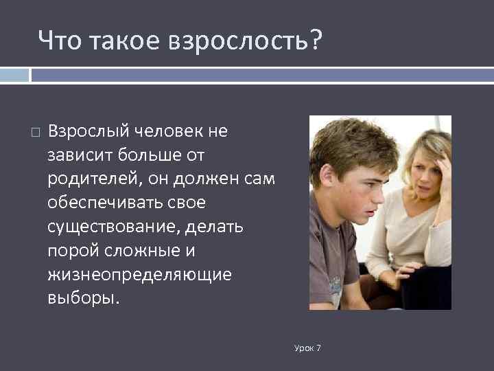 Что такое взрослость? Взрослый человек не зависит больше от родителей, он должен сам обеспечивать