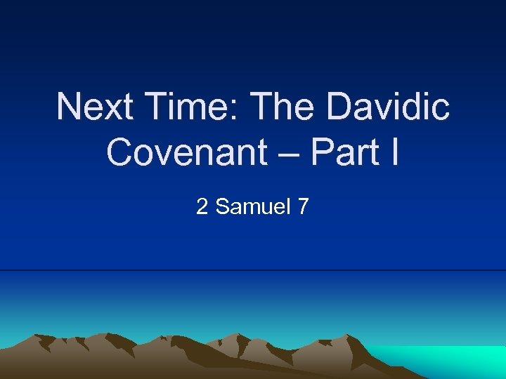 Next Time: The Davidic Covenant – Part I 2 Samuel 7
