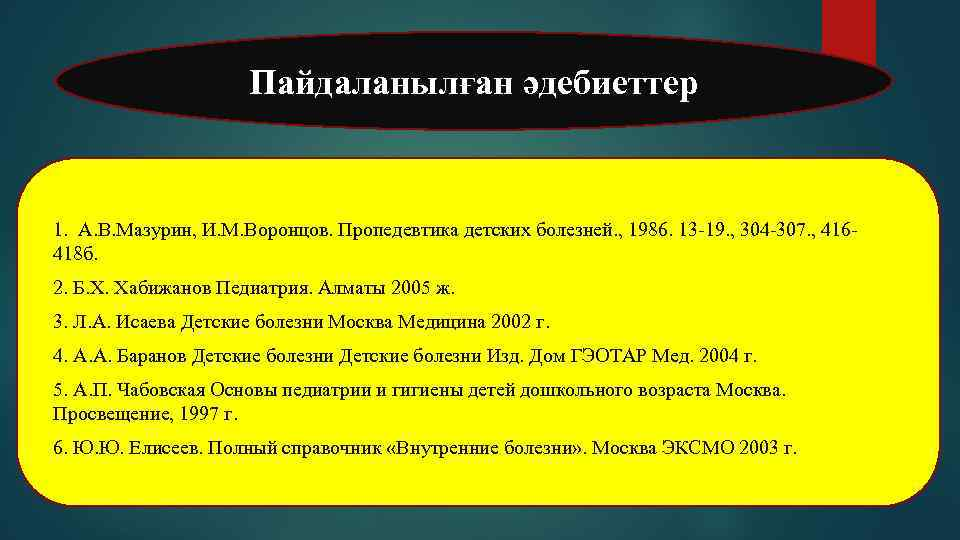 Пайдаланылған әдебиеттер 1. А. В. Мазурин, И. М. Воронцов. Пропедевтика детских болезней. , 1986.