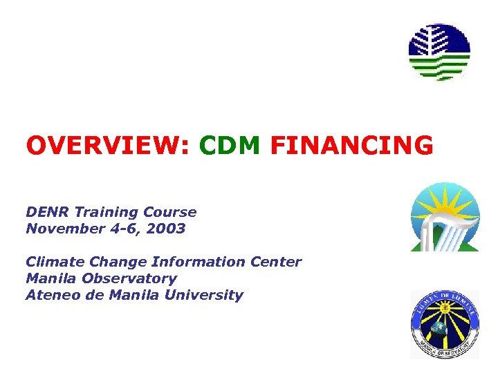 OVERVIEW: CDM FINANCING DENR Training Course November 4 -6, 2003 Climate Change Information Center