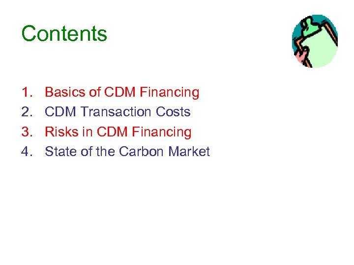 Contents 1. 2. 3. 4. Basics of CDM Financing CDM Transaction Costs Risks in