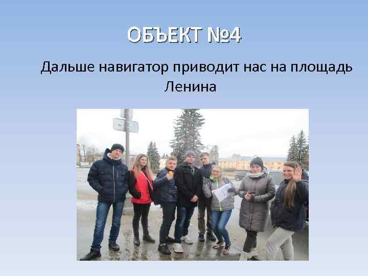 ОБЪЕКТ № 4 Дальше навигатор приводит нас на площадь Ленина