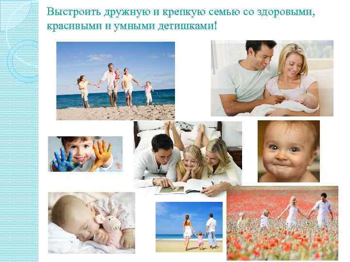 Выстроить дружную и крепкую семью со здоровыми, красивыми и умными детишками!